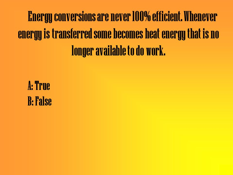 Energy conversions are never 100% efficient