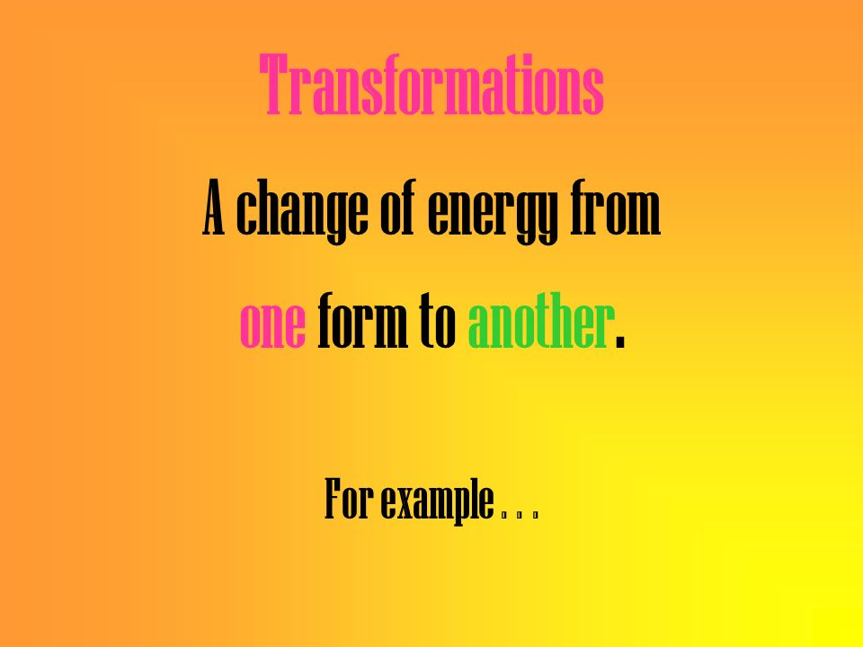 Transformations A change of energy from one form to another.