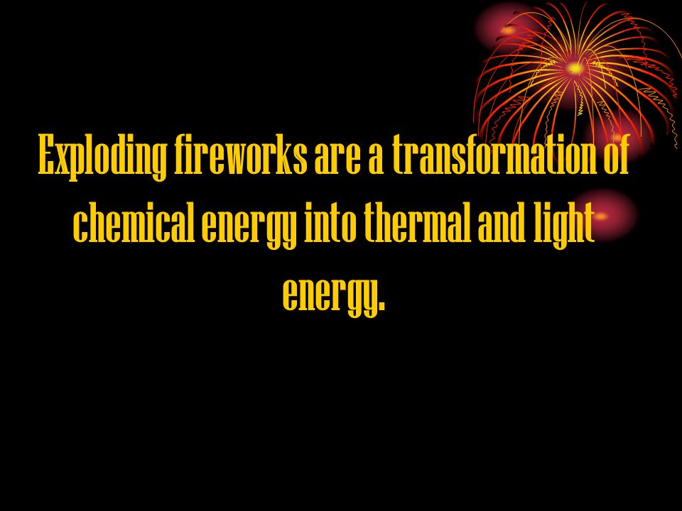 Exploding fireworks are a transformation of chemical energy into thermal and light energy.