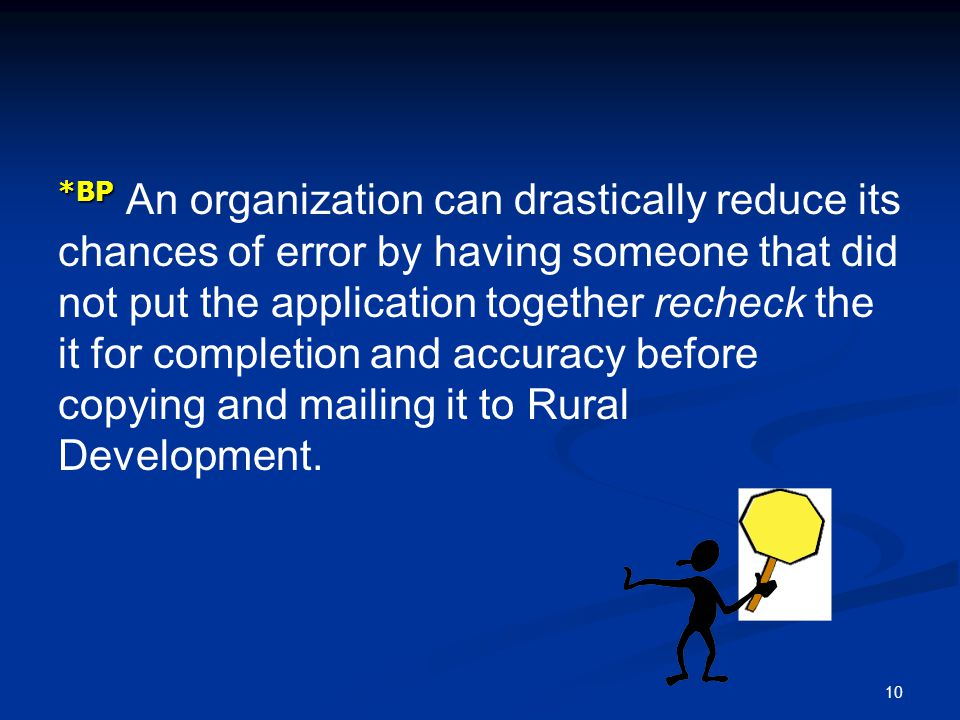 *BP An organization can drastically reduce its chances of error by having someone that did not put the application together recheck the it for completion and accuracy before copying and mailing it to Rural Development.