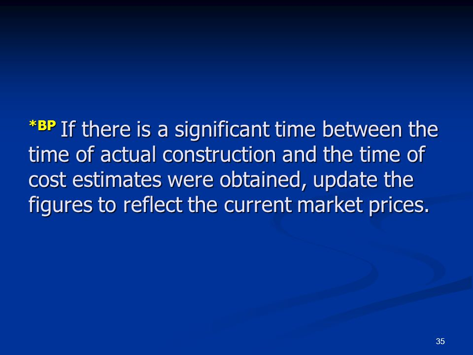 *BP If there is a significant time between the time of actual construction and the time of cost estimates were obtained, update the figures to reflect the current market prices.