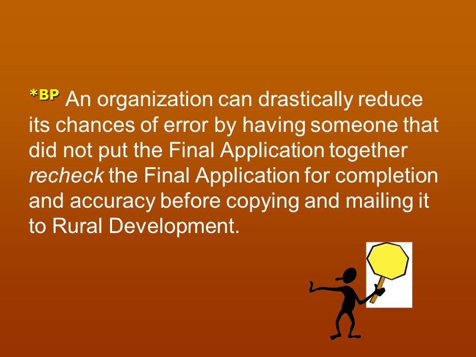 *BP An organization can drastically reduce its chances of error by having someone that did not put the Final Application together recheck the Final Application for completion and accuracy before copying and mailing it to Rural Development.