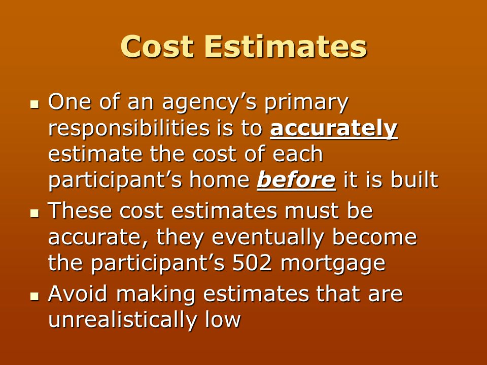 Cost Estimates One of an agency's primary responsibilities is to accurately estimate the cost of each participant's home before it is built.