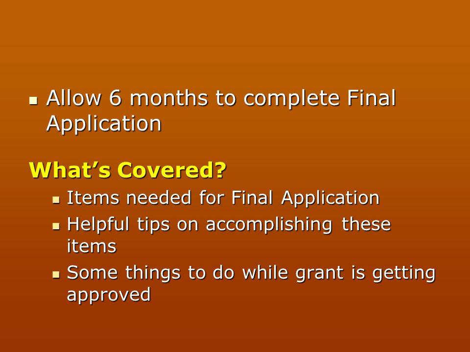 Allow 6 months to complete Final Application