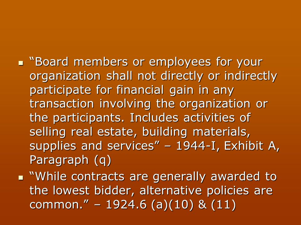 Board members or employees for your organization shall not directly or indirectly participate for financial gain in any transaction involving the organization or the participants. Includes activities of selling real estate, building materials, supplies and services – 1944-I, Exhibit A, Paragraph (q)