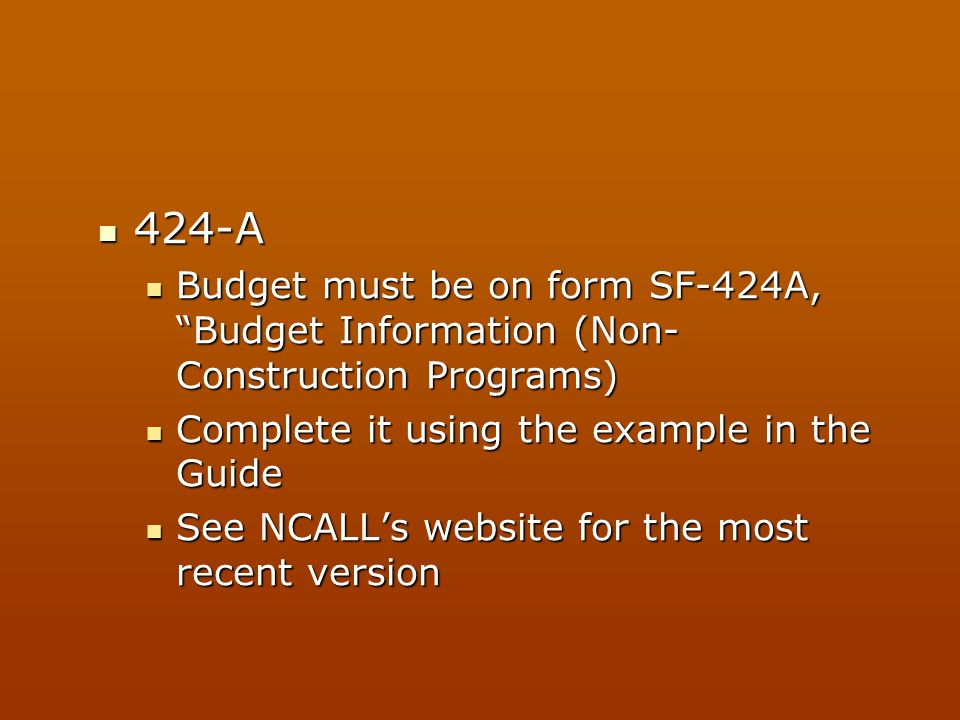 424-A Budget must be on form SF-424A, Budget Information (Non-Construction Programs) Complete it using the example in the Guide.