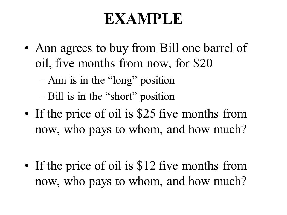 EXAMPLE Ann agrees to buy from Bill one barrel of oil, five months from now, for $20. Ann is in the long position.
