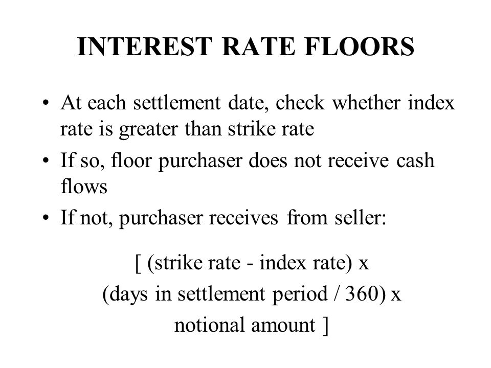 INTEREST RATE FLOORS At each settlement date, check whether index rate is greater than strike rate.