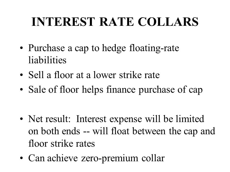 INTEREST RATE COLLARS Purchase a cap to hedge floating-rate liabilities. Sell a floor at a lower strike rate.