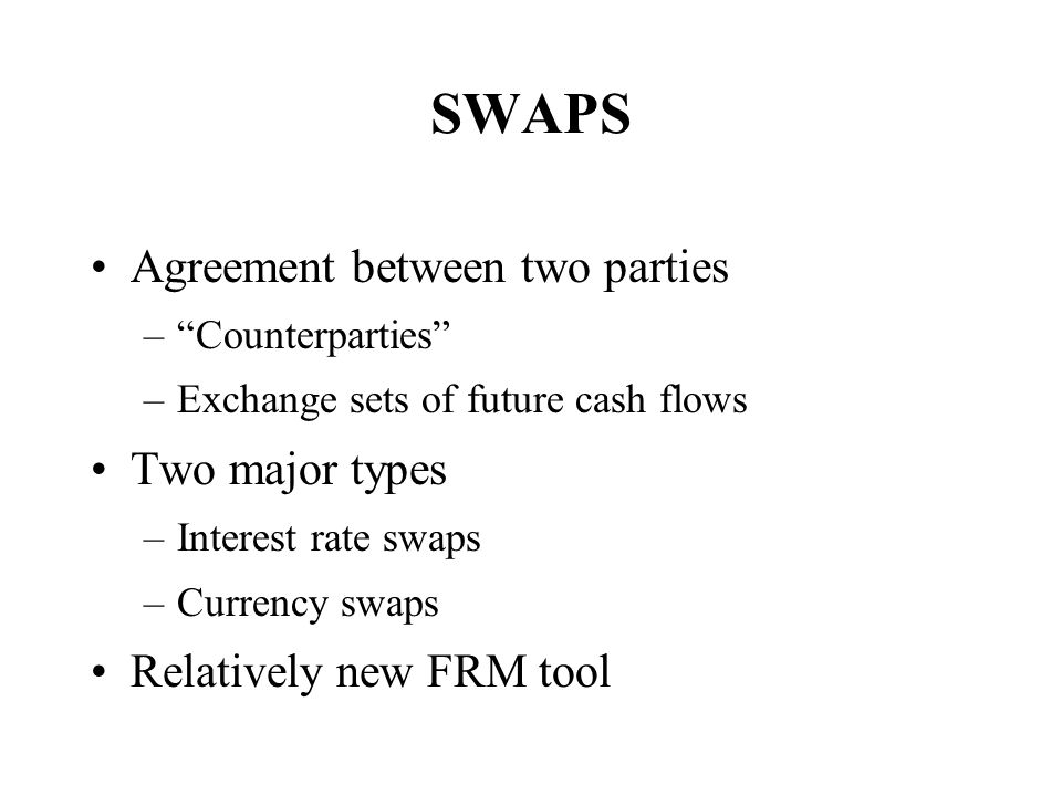SWAPS Agreement between two parties Two major types