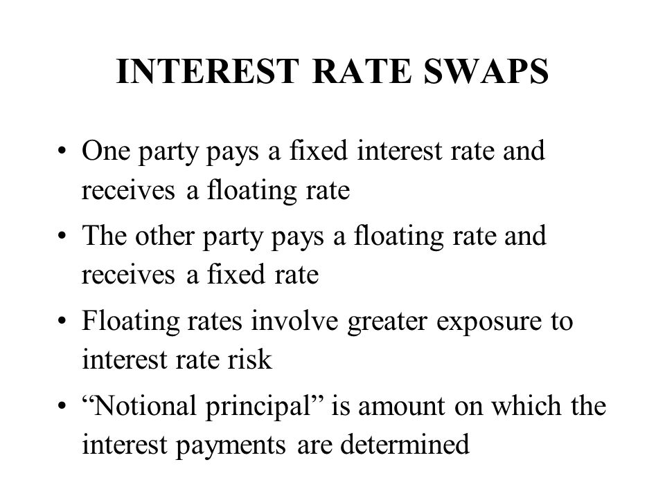 INTEREST RATE SWAPS One party pays a fixed interest rate and receives a floating rate.