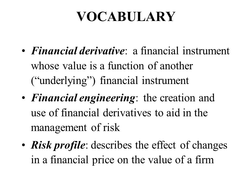 VOCABULARY Financial derivative: a financial instrument whose value is a function of another ( underlying ) financial instrument.