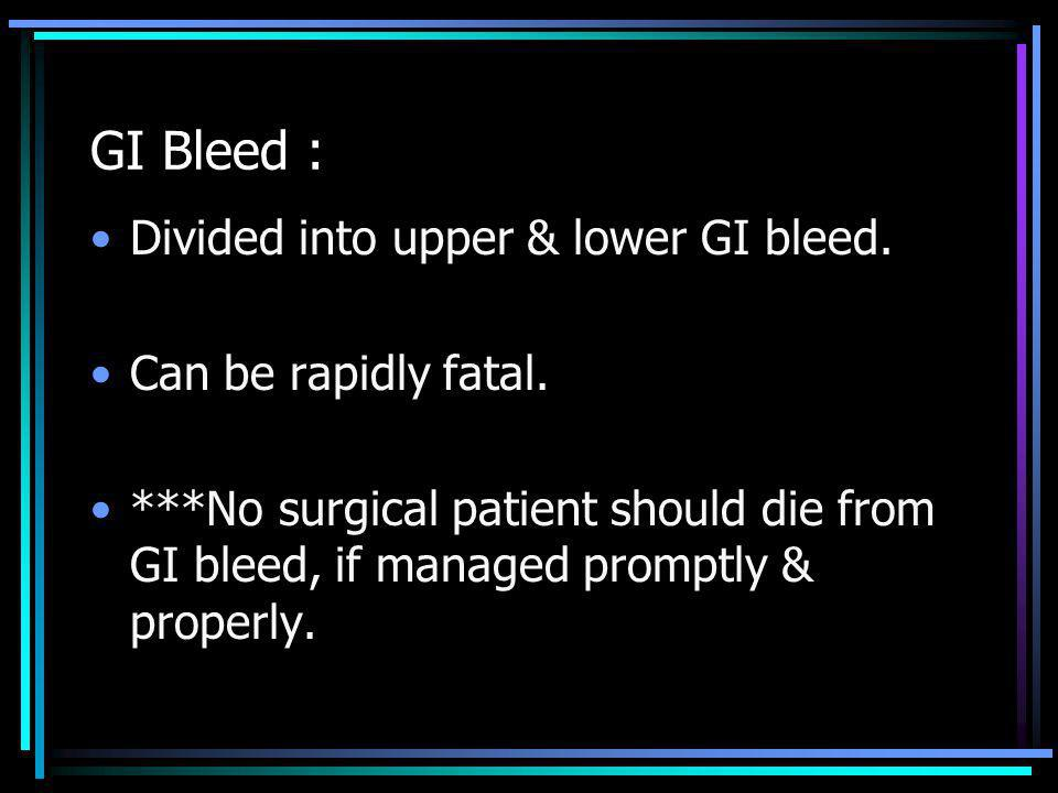 GI Bleed : Divided into upper & lower GI bleed. Can be rapidly fatal.