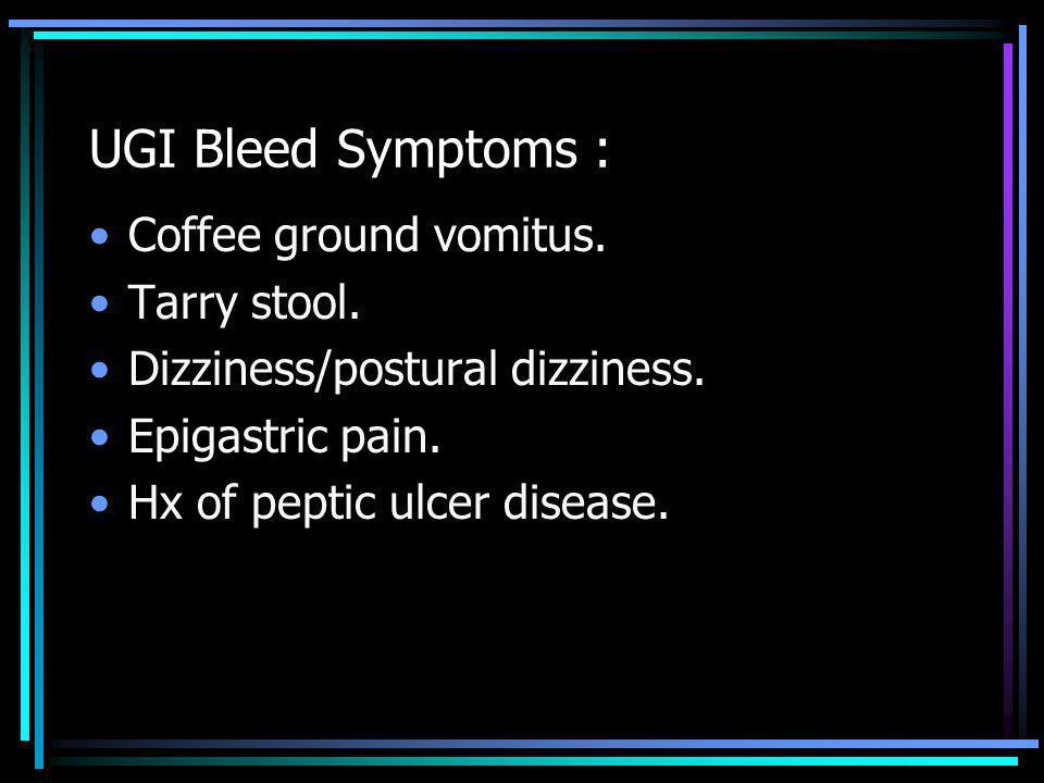 UGI Bleed Symptoms : Coffee ground vomitus. Tarry stool.