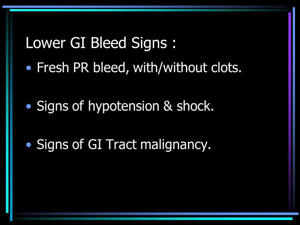 Lower GI Bleed Signs : Fresh PR bleed, with/without clots.