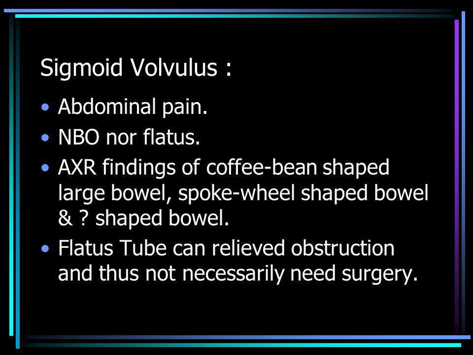 Sigmoid Volvulus : Abdominal pain. NBO nor flatus.