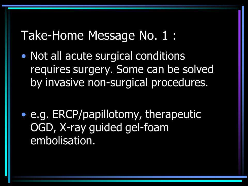 Take-Home Message No. 1 : Not all acute surgical conditions requires surgery. Some can be solved by invasive non-surgical procedures.