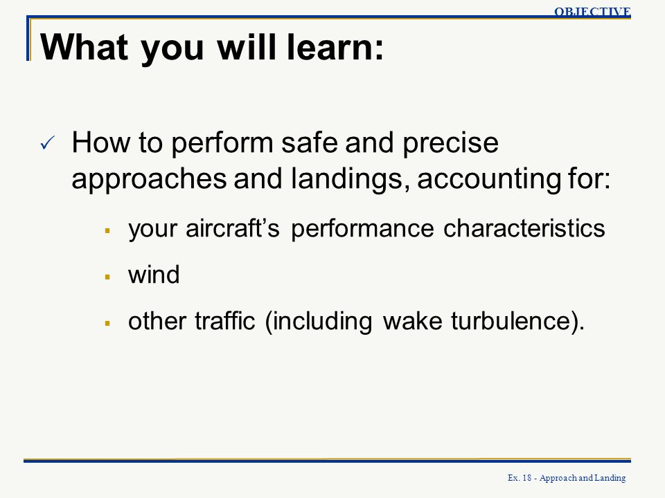 OBJECTIVE What you will learn: How to perform safe and precise approaches and landings, accounting for: