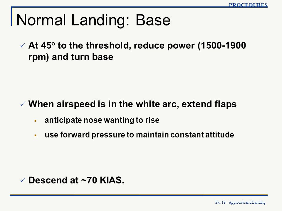 PROCEDURES Normal Landing: Base. At 45o to the threshold, reduce power (1500-1900 rpm) and turn base.