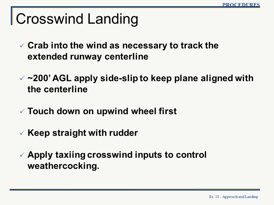 PROCEDURES Crosswind Landing. Crab into the wind as necessary to track the extended runway centerline.