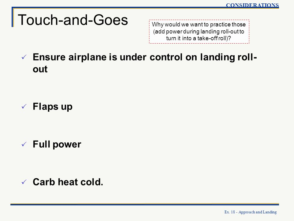 Touch-and-Goes Ensure airplane is under control on landing roll-out