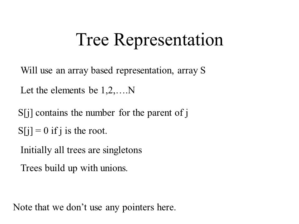 Tree Representation Will use an array based representation, array S