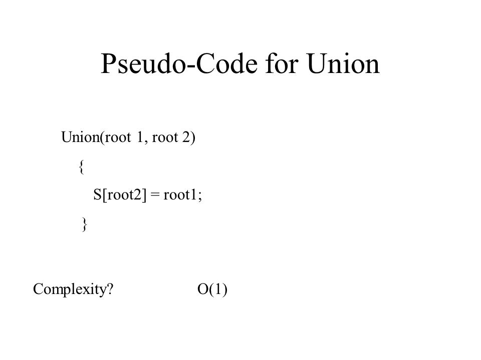 Pseudo-Code for Union Union(root 1, root 2) { S[root2] = root1; }
