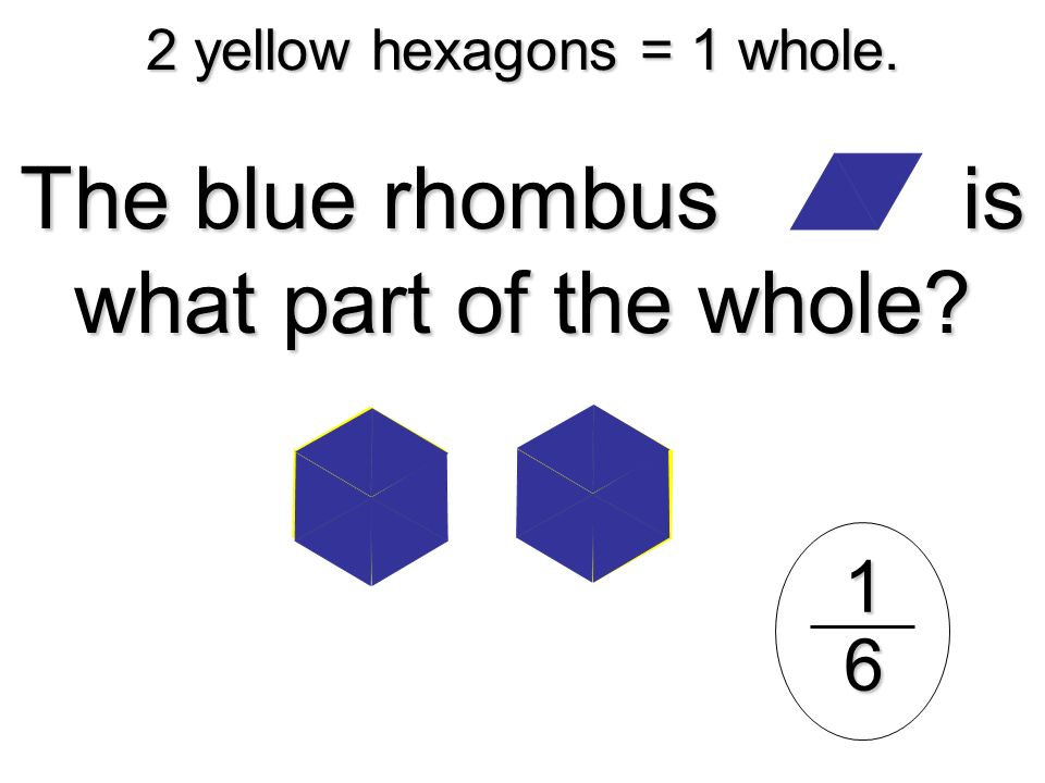 2 yellow hexagons = 1 whole.