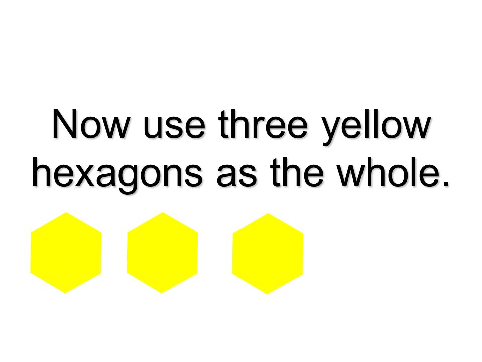 Now use three yellow hexagons as the whole.