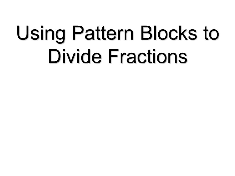 Using Pattern Blocks to Divide Fractions
