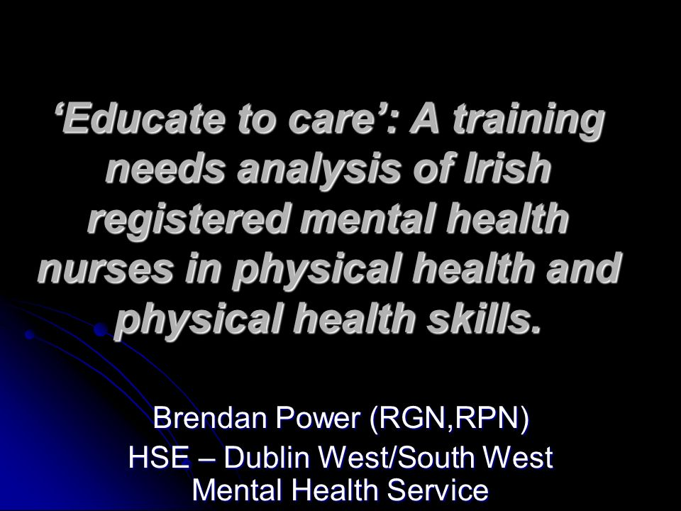 'Educate to care': A training needs analysis of Irish registered mental health nurses in physical health and physical health skills.