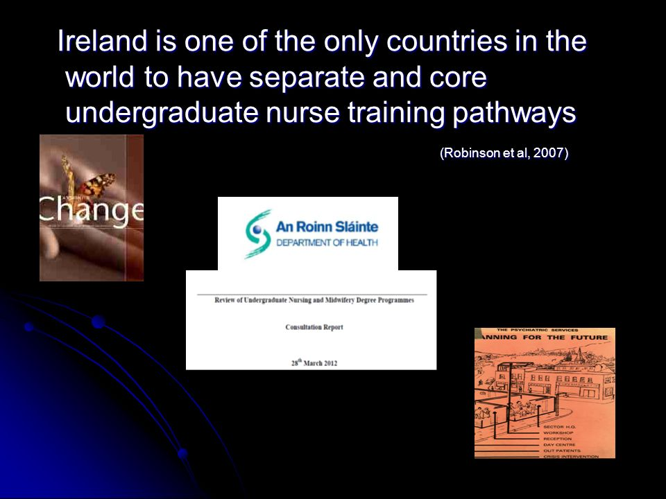 Ireland is one of the only countries in the world to have separate and core undergraduate nurse training pathways (Robinson et al, 2007)