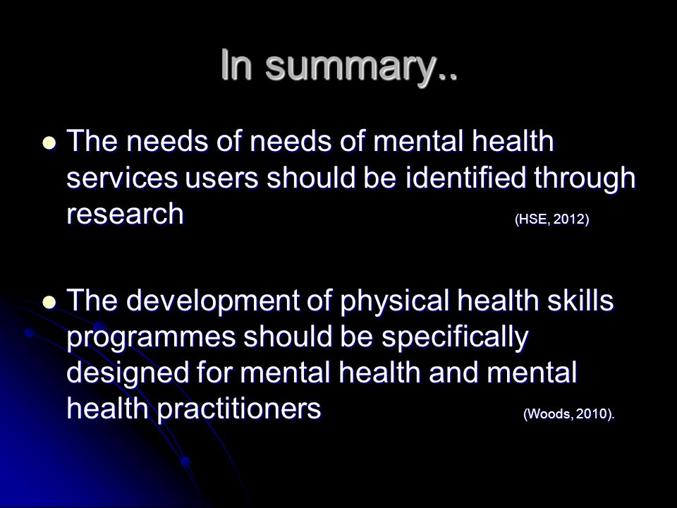 In summary..The needs of needs of mental health services users should be identified through research (HSE, 2012)
