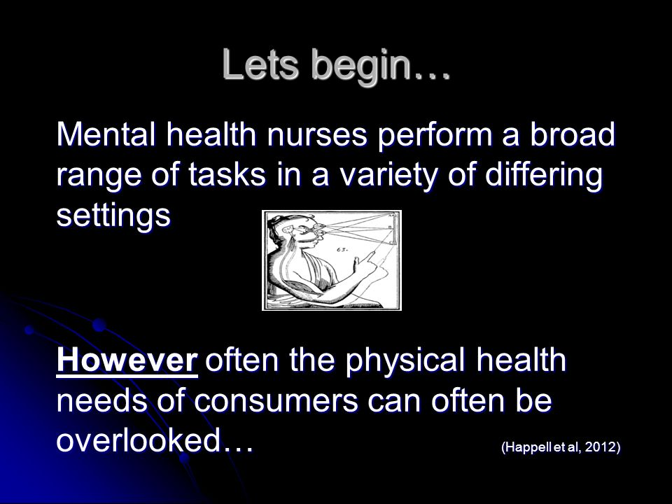 Lets begin…Mental health nurses perform a broad range of tasks in a variety of differing settings.