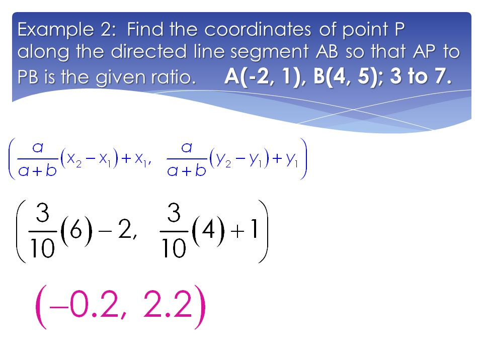 Example 2: Find the coordinates of point P along the directed line segment AB so that AP to PB is the given ratio.