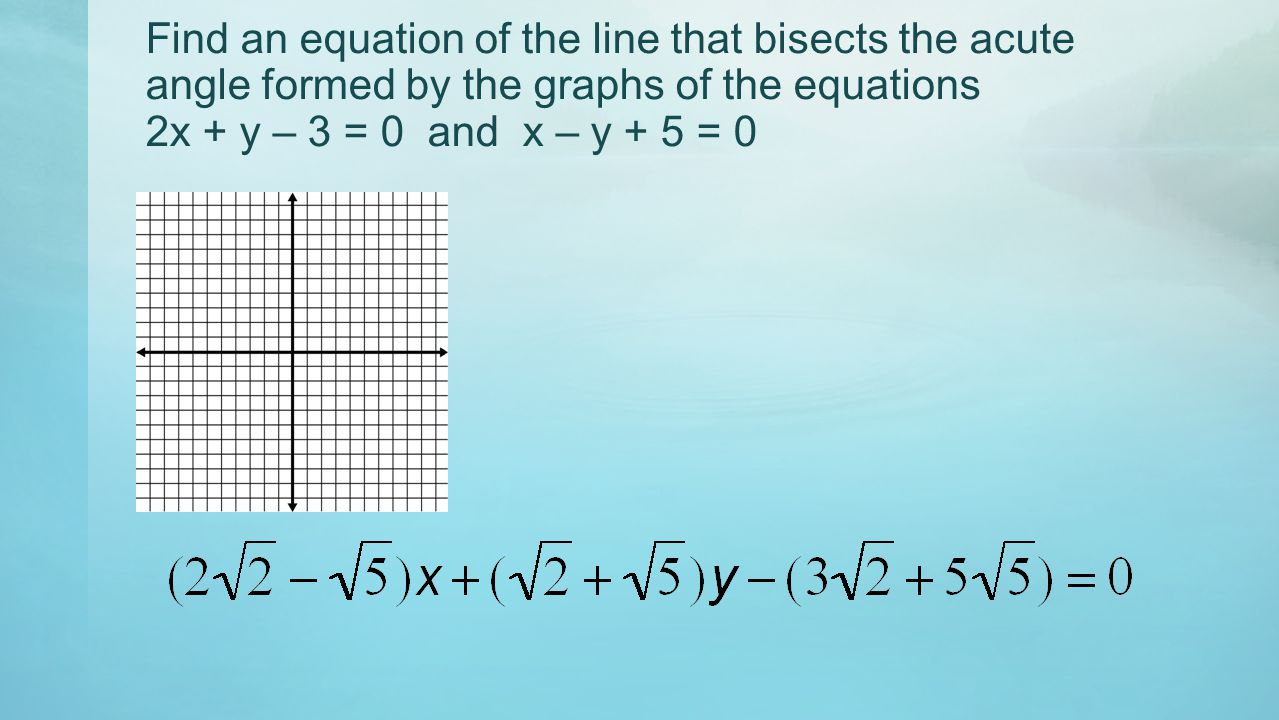 Find an equation of the line that bisects the acute angle formed by the graphs of the equations 2x + y – 3 = 0 and x – y + 5 = 0