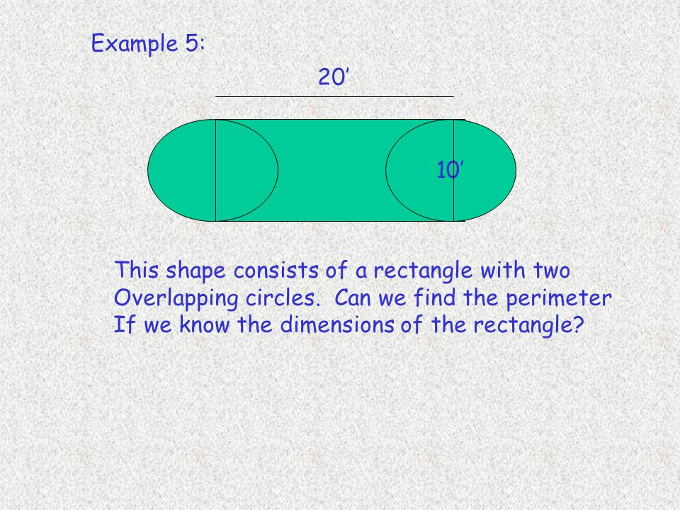 Example 5: 20' 10' This shape consists of a rectangle with two. Overlapping circles. Can we find the perimeter.