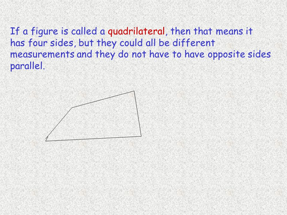 If a figure is called a quadrilateral, then that means it