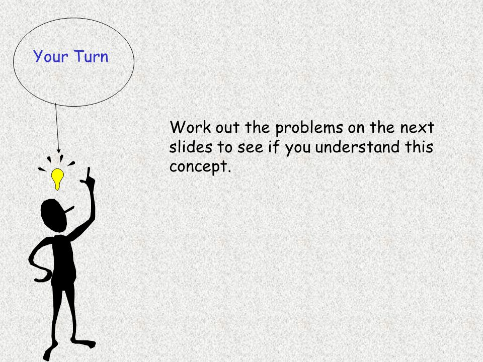 Your Turn Work out the problems on the next slides to see if you understand this concept.
