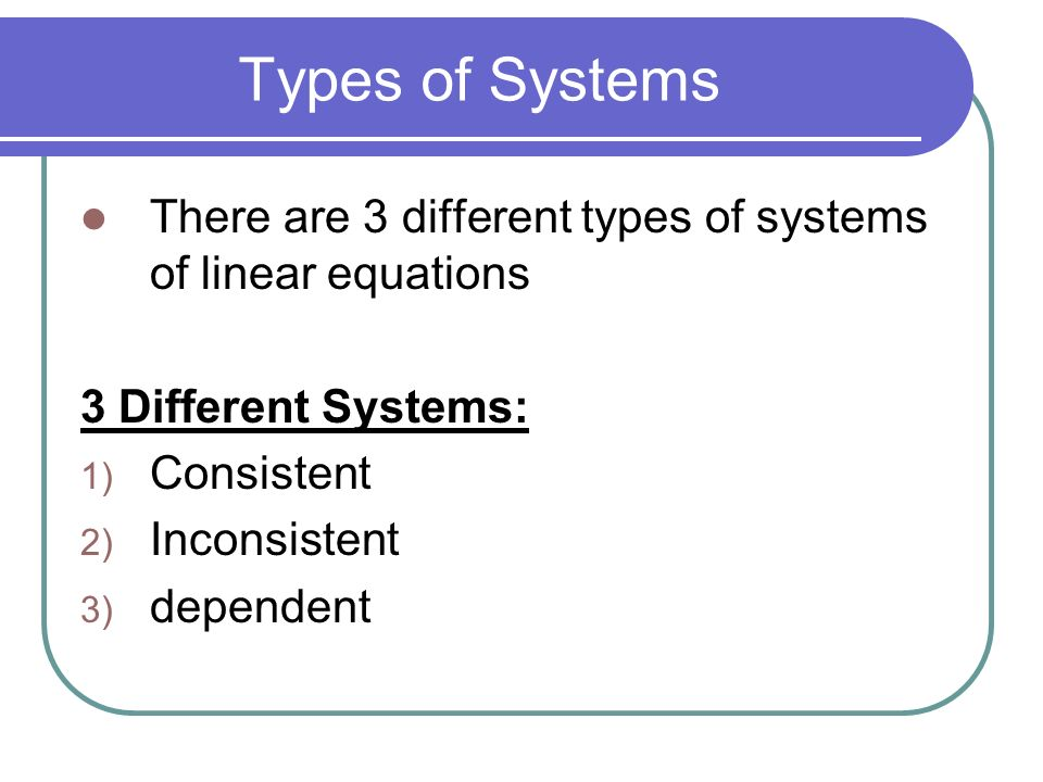 Types of Systems There are 3 different types of systems of linear equations. 3 Different Systems: Consistent.