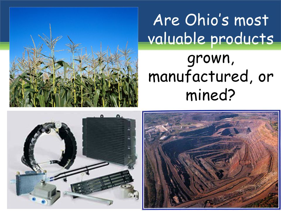 Are Ohio's most valuable products grown, manufactured, or mined