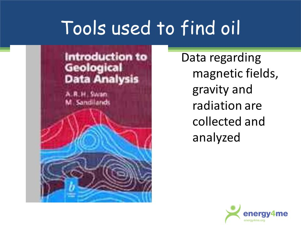 Tools used to find oil Data regarding magnetic fields, gravity and radiation are collected and analyzed.