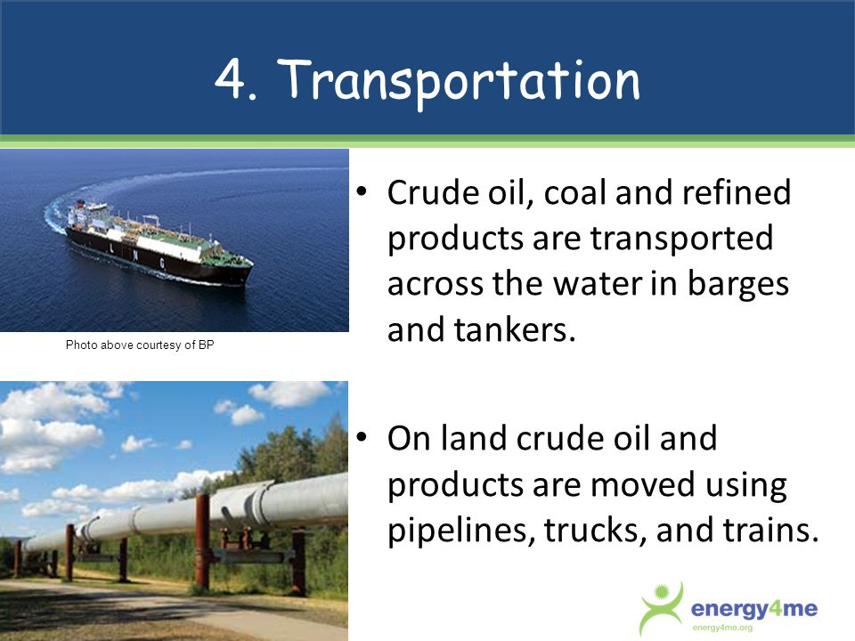 4. Transportation Crude oil, coal and refined products are transported across the water in barges and tankers.