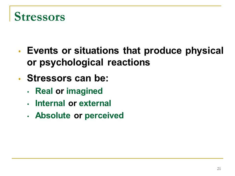 Stressors Events or situations that produce physical or psychological reactions. Stressors can be: