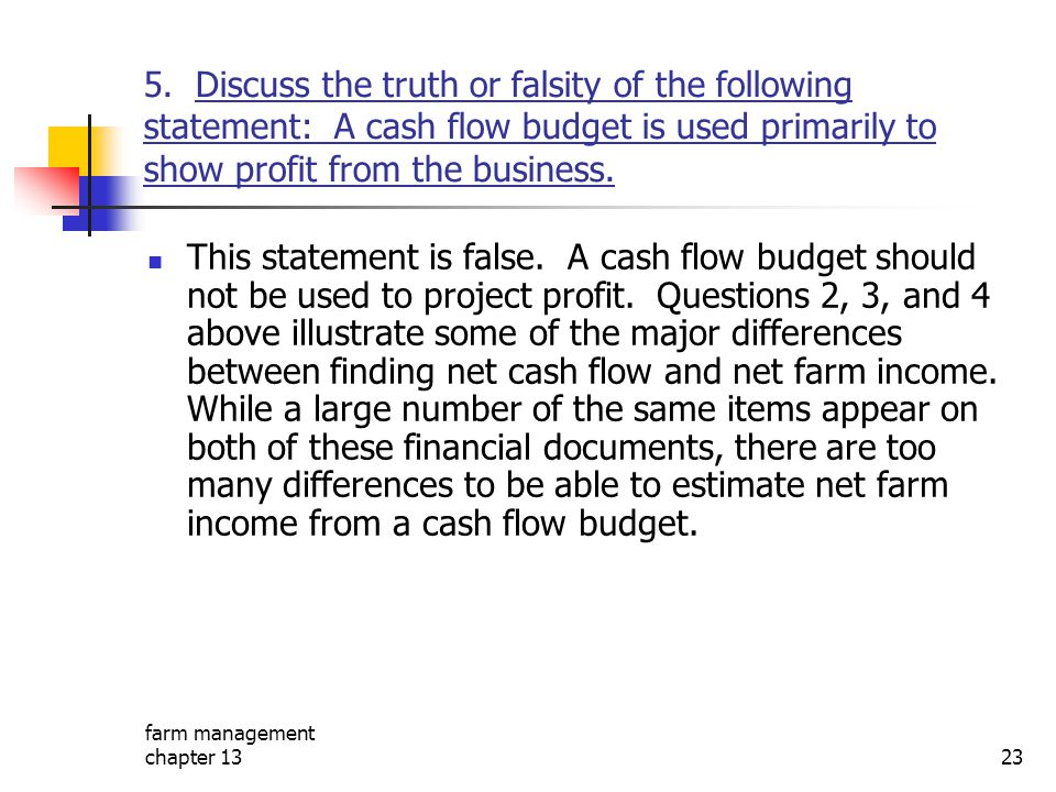 5. Discuss the truth or falsity of the following statement: A cash flow budget is used primarily to show profit from the business.