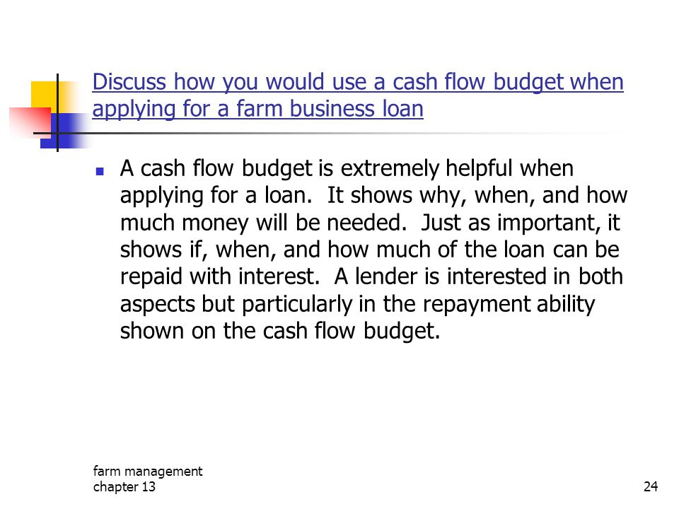 Discuss how you would use a cash flow budget when applying for a farm business loan