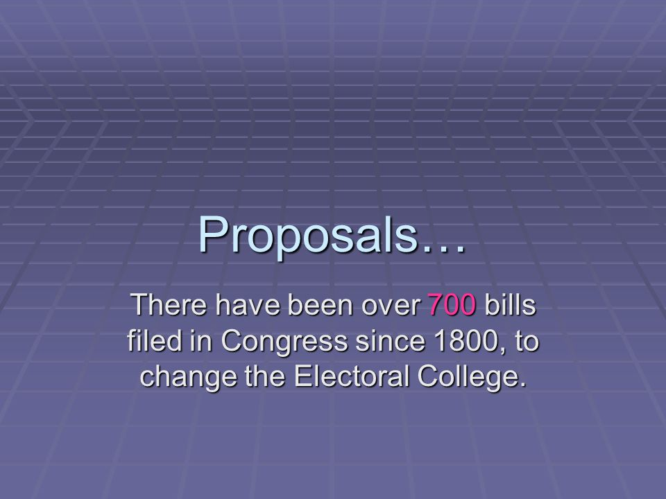 Proposals… There have been over 700 bills filed in Congress since 1800, to change the Electoral College.