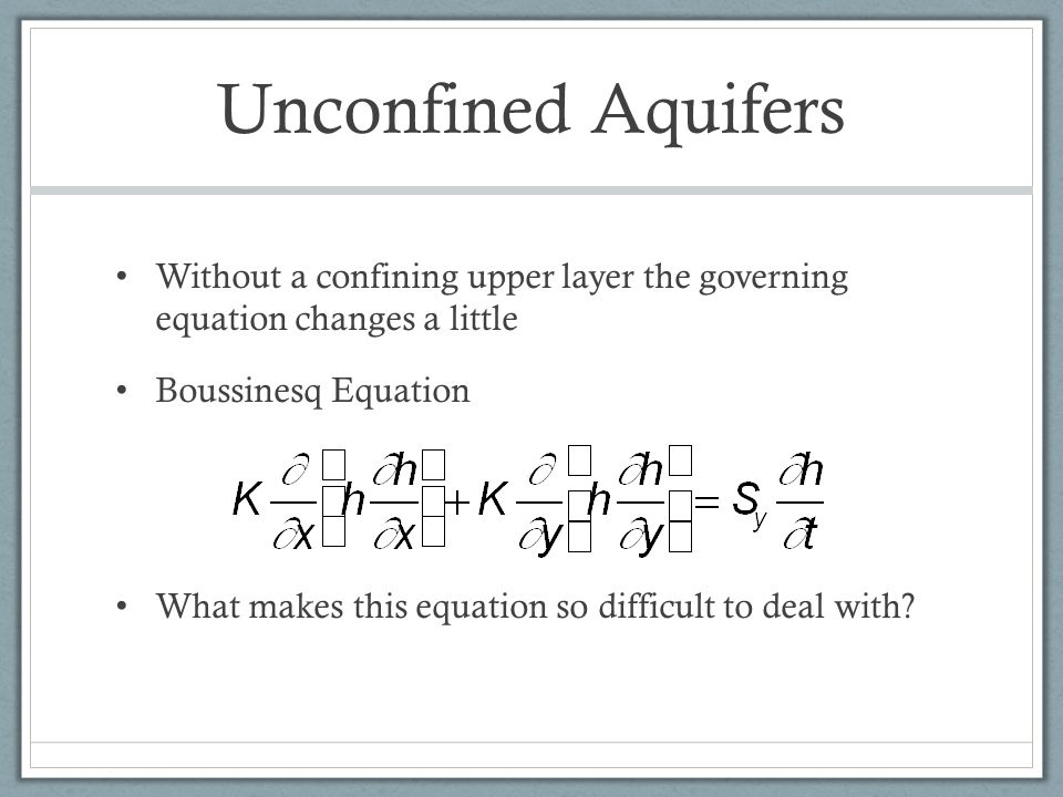 Unconfined Aquifers Without a confining upper layer the governing equation changes a little. Boussinesq Equation.