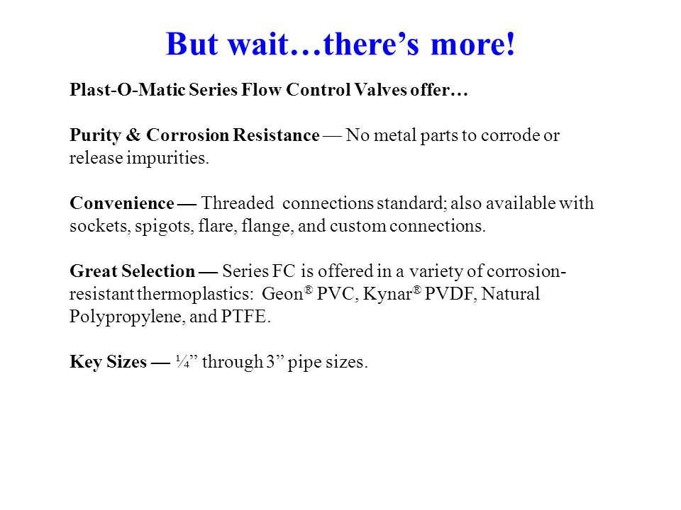 But wait…there's more! Plast-O-Matic Series Flow Control Valves offer…