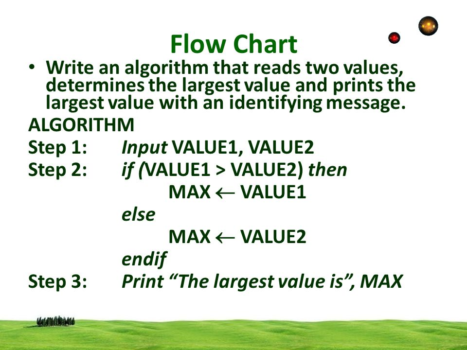 Flow Chart Write an algorithm that reads two values, determines the largest value and prints the largest value with an identifying message.